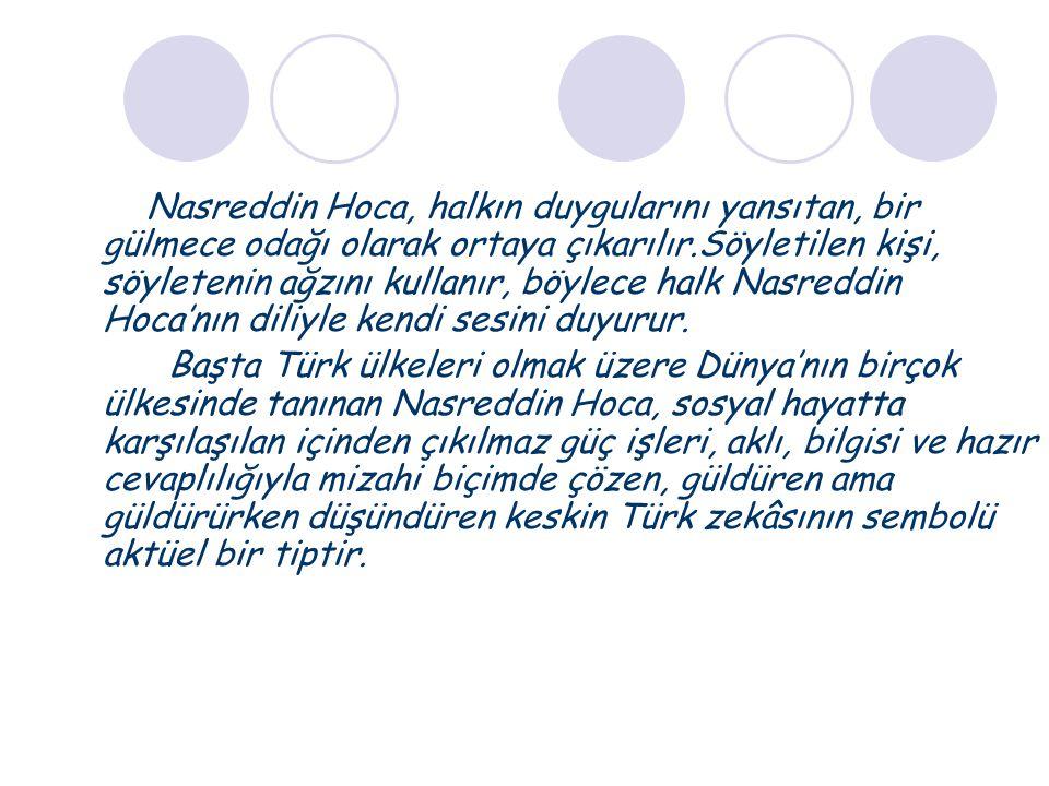 Nasreddin Hoca, halkın duygularını yansıtan, bir gülmece odağı olarak ortaya çıkarılır.Söyletilen kişi, söyletenin ağzını kullanır, böylece halk Nasreddin Hoca'nın diliyle kendi sesini duyurur.