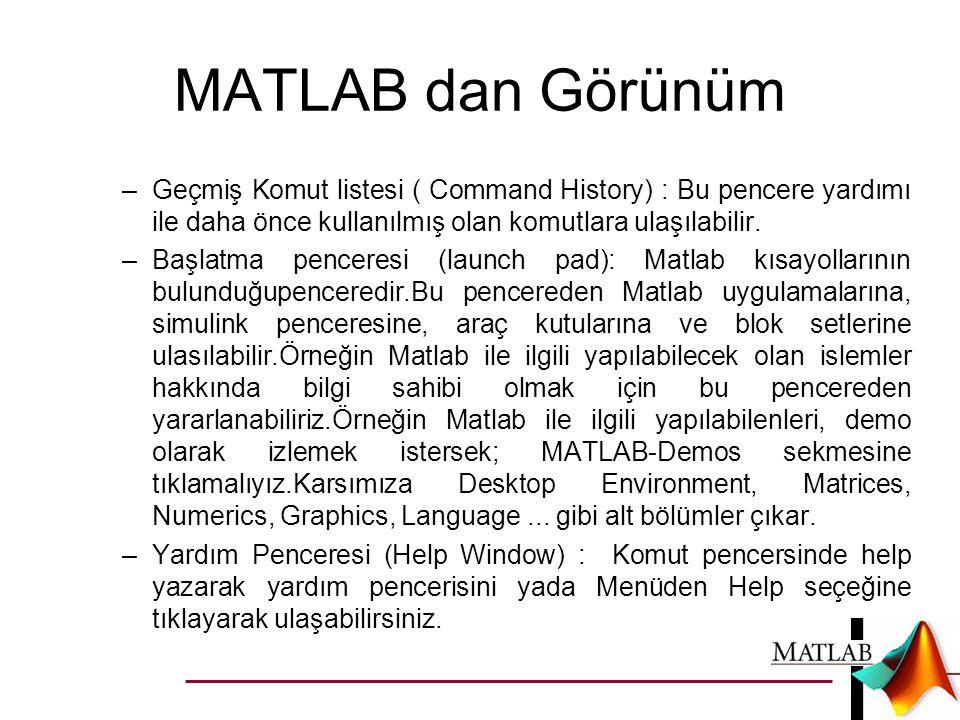 MATLAB dan Görünüm Geçmiş Komut listesi ( Command History) : Bu pencere yardımı ile daha önce kullanılmış olan komutlara ulaşılabilir.