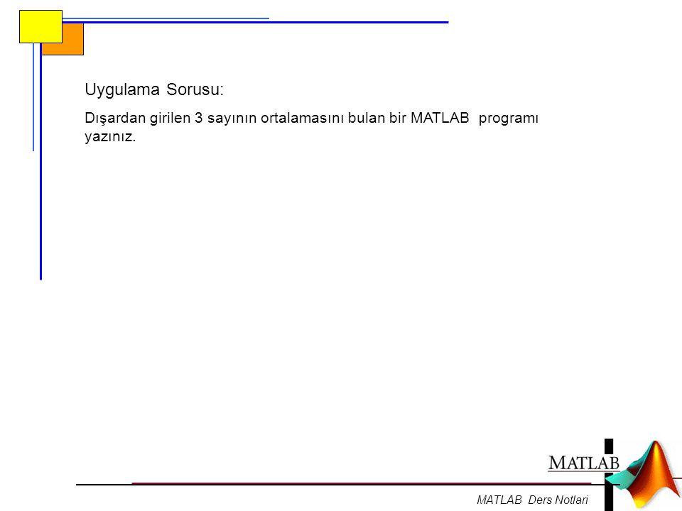 Uygulama Sorusu: Dışardan girilen 3 sayının ortalamasını bulan bir MATLAB programı yazınız.