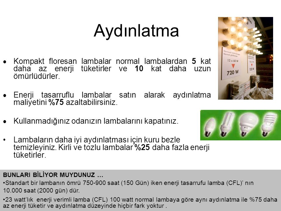 Aydınlatma Kompakt floresan lambalar normal lambalardan 5 kat daha az enerji tüketirler ve 10 kat daha uzun ömürlüdürler.