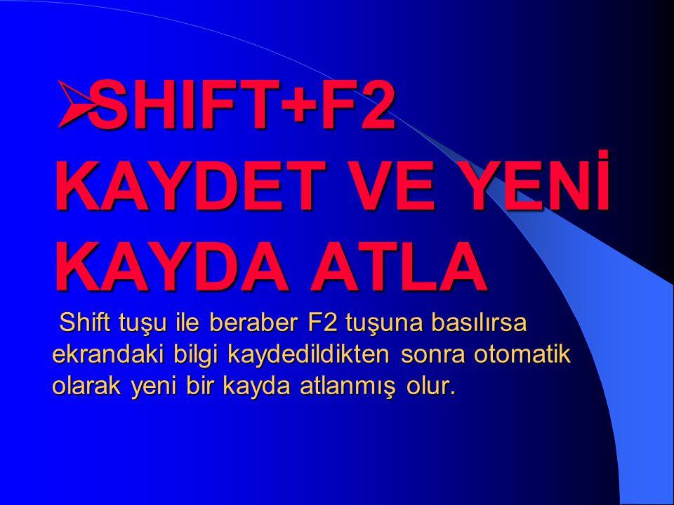 SHIFT+F2 KAYDET VE YENİ KAYDA ATLA Shift tuşu ile beraber F2 tuşuna basılırsa ekrandaki bilgi kaydedildikten sonra otomatik olarak yeni bir kayda atlanmış olur.