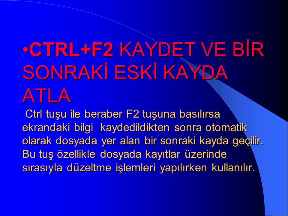 CTRL+F2 KAYDET VE BİR SONRAKİ ESKİ KAYDA ATLA Ctrl tuşu ile beraber F2 tuşuna basılırsa ekrandaki bilgi kaydedildikten sonra otomatik olarak dosyada yer alan bir sonraki kayda geçilir.