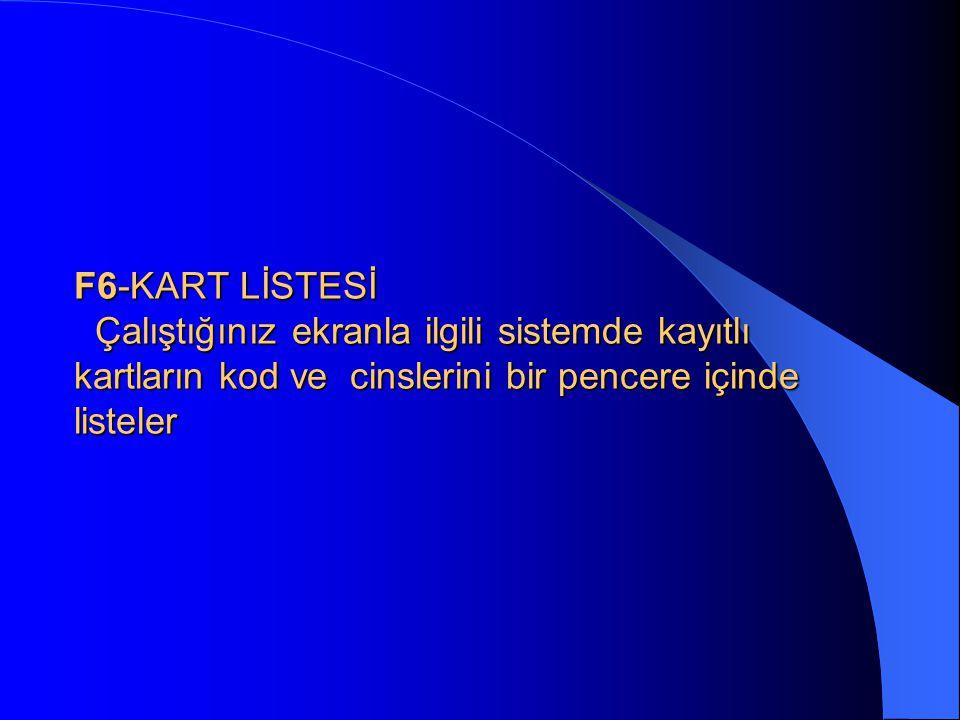 F6-KART LİSTESİ Çalıştığınız ekranla ilgili sistemde kayıtlı kartların kod ve cinslerini bir pencere içinde listeler