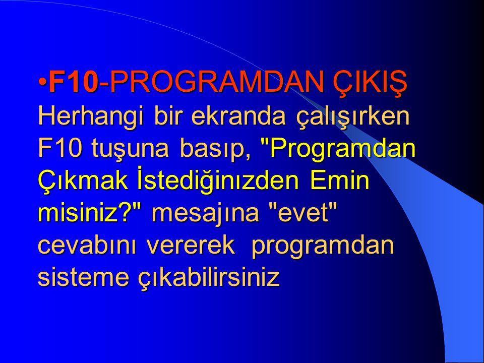 F10-PROGRAMDAN ÇIKIŞ Herhangi bir ekranda çalışırken F10 tuşuna basıp, Programdan Çıkmak İstediğinızden Emin misiniz mesajına evet cevabını vererek programdan sisteme çıkabilirsiniz