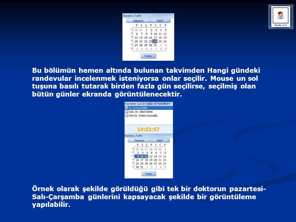 Bu bölümün hemen altında bulunan takvimden Hangi gündeki randevular incelenmek isteniyorsa onlar seçilir. Mouse un sol tuşuna basılı tutarak birden fazla gün seçilirse, seçilmiş olan bütün günler ekranda görüntülenecektir.
