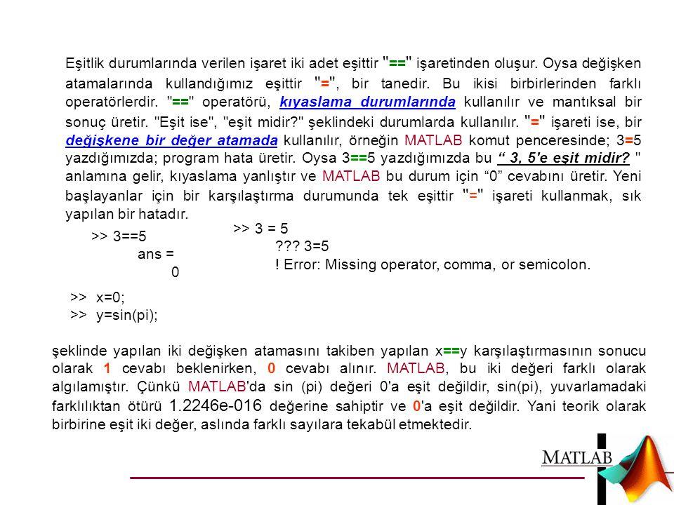 Eşitlik durumlarında verilen işaret iki adet eşittir == işaretinden oluşur. Oysa değişken atamalarında kullandığımız eşittir = , bir tanedir. Bu ikisi birbirlerinden farklı operatörlerdir. == operatörü, kıyaslama durumlarında kullanılır ve mantıksal bir sonuç üretir. Eşit ise , eşit midir şeklindeki durumlarda kullanılır. = işareti ise, bir değişkene bir değer atamada kullanılır, örneğin MATLAB komut penceresinde; 3=5 yazdığımızda; program hata üretir. Oysa 3==5 yazdığımızda bu 3, 5 e eşit midir anlamına gelir, kıyaslama yanlıştır ve MATLAB bu durum için 0 cevabını üretir. Yeni başlayanlar için bir karşılaştırma durumunda tek eşittir = işareti kullanmak, sık yapılan bir hatadır.