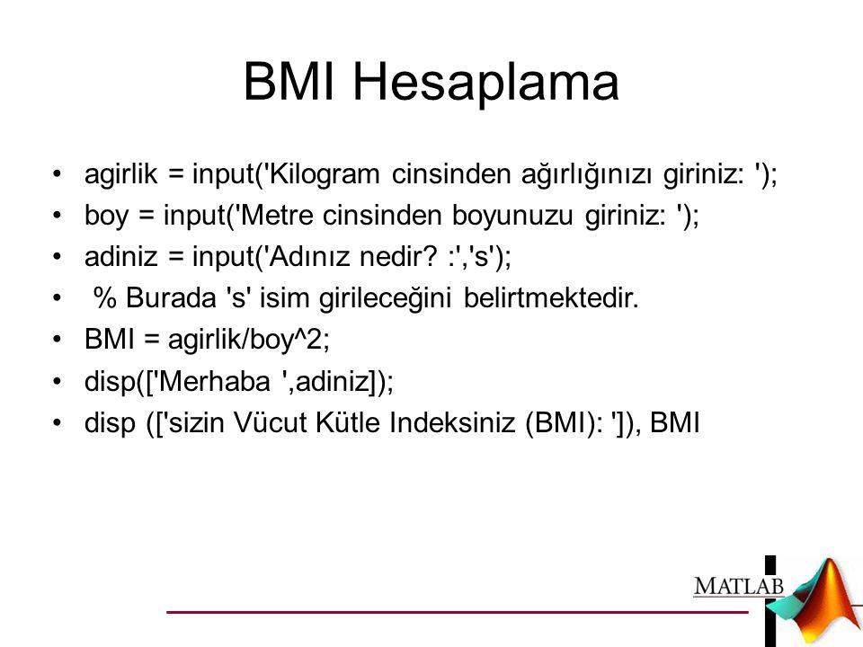 BMI Hesaplama agirlik = input( Kilogram cinsinden ağırlığınızı giriniz: ); boy = input( Metre cinsinden boyunuzu giriniz: );