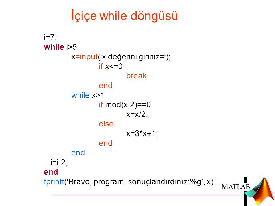 İçiçe while döngüsü i=7; while i>5 x=input('x değerini giriniz=');