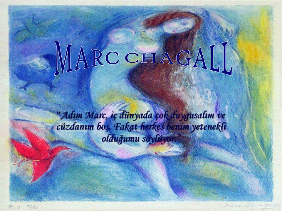 MARC CHAGALL Adım Marc, iç dünyada çok duygusalım ve cüzdanım boş.