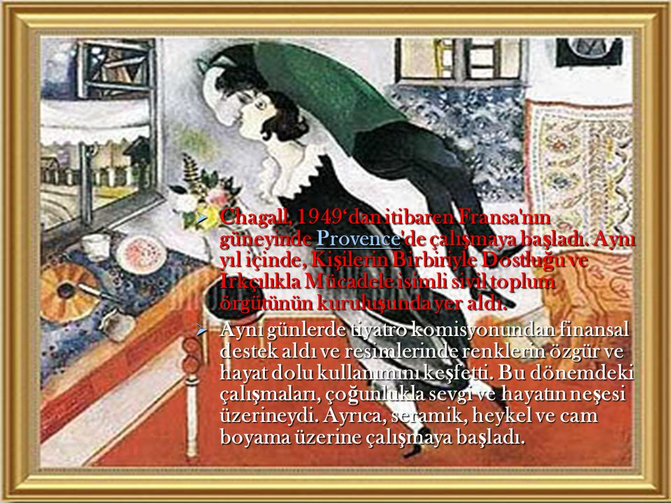 Chagall, 1949'dan itibaren Fransa nın güneyinde Provence de çalışmaya başladı. Aynı yıl içinde, Kişilerin Birbiriyle Dostluğu ve Irkçılıkla Mücadele isimli sivil toplum örgütünün kuruluşunda yer aldı.