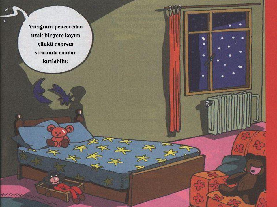 Yatağınızı pencereden uzak bir yere koyun çünkü deprem sırasında camlar kırılabilir.