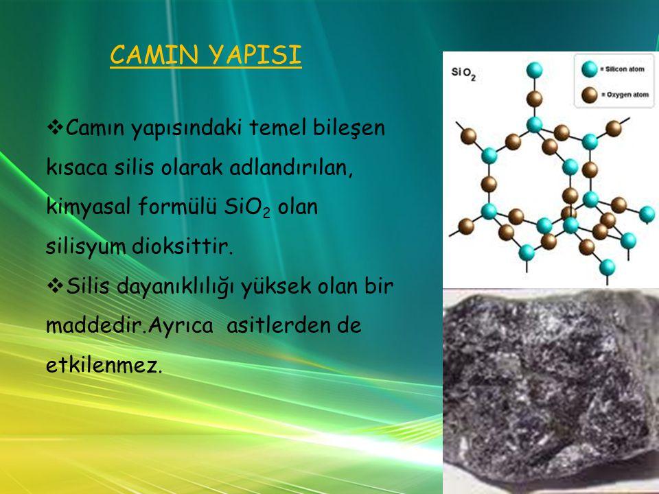 CAMIN YAPISI Camın yapısındaki temel bileşen kısaca silis olarak adlandırılan, kimyasal formülü SiO2 olan silisyum dioksittir.
