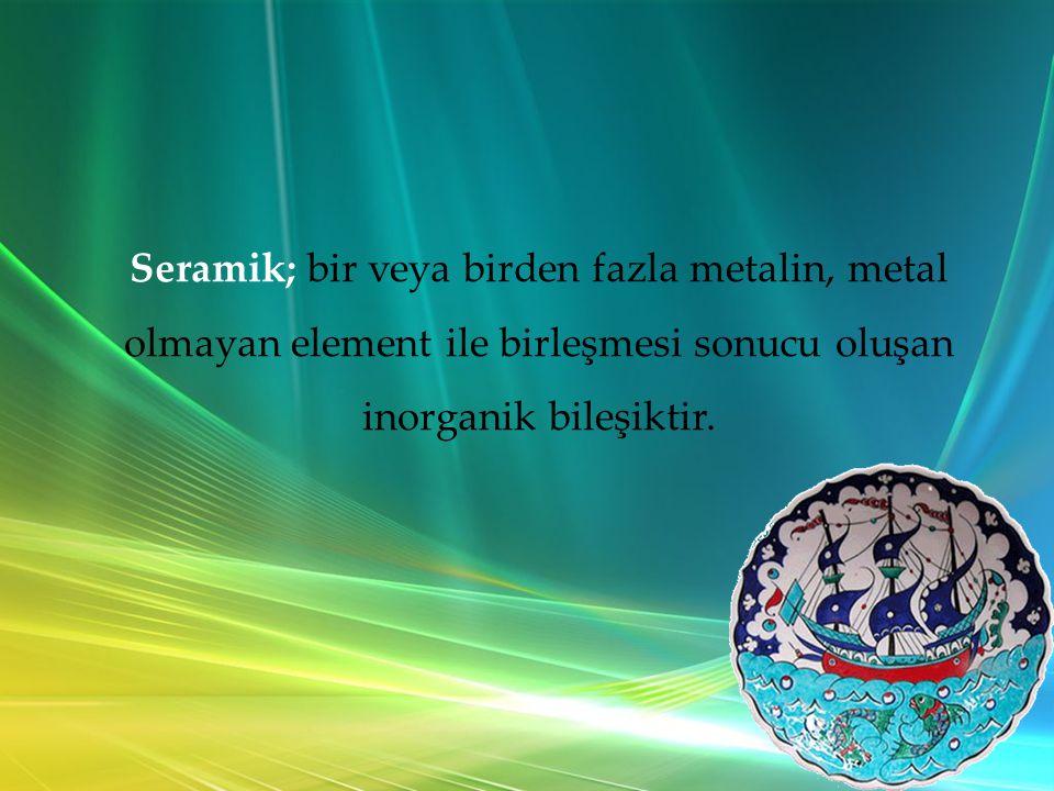 Seramik; bir veya birden fazla metalin, metal olmayan element ile birleşmesi sonucu oluşan inorganik bileşiktir.