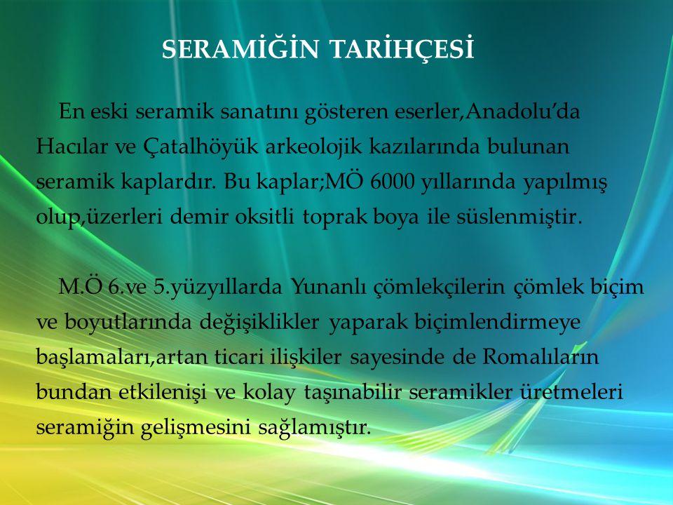 SERAMİĞİN TARİHÇESİ En eski seramik sanatını gösteren eserler,Anadolu'da Hacılar ve Çatalhöyük arkeolojik kazılarında bulunan.