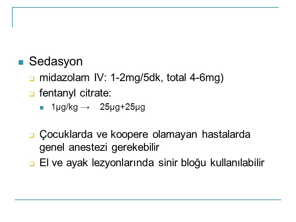 Sedasyon midazolam IV: 1-2mg/5dk, total 4-6mg) fentanyl citrate: