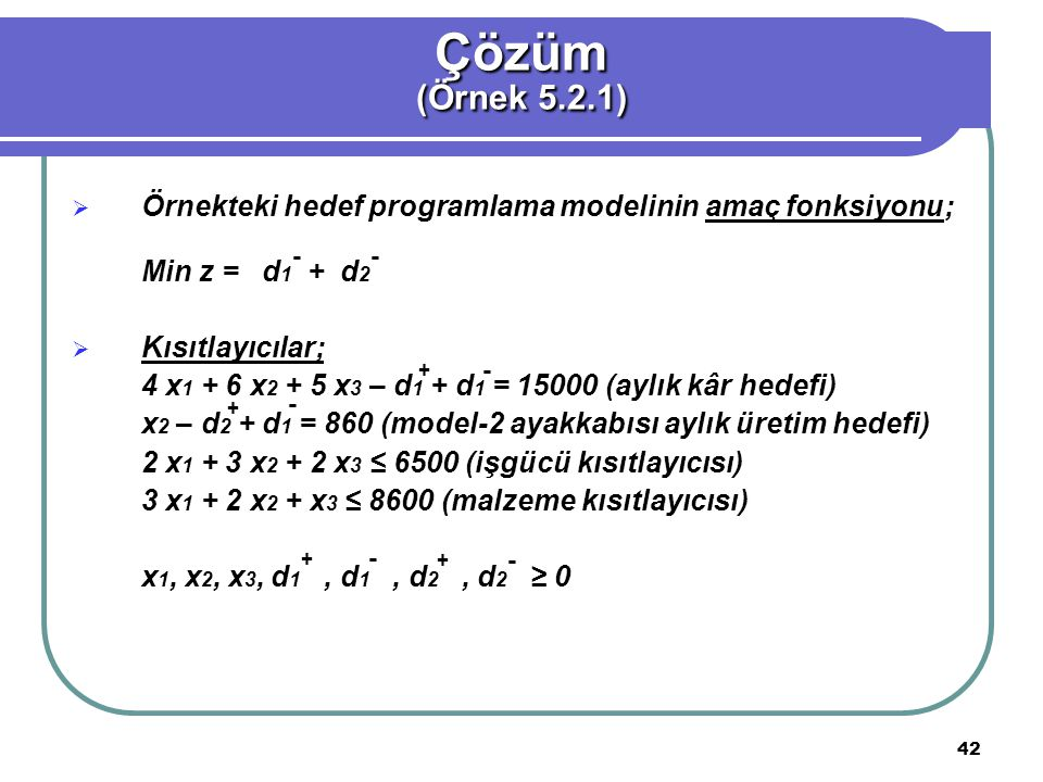 Çözüm (Örnek 5.2.1) Örnekteki hedef programlama modelinin amaç fonksiyonu; Min z = d1 + d2. Kısıtlayıcılar;
