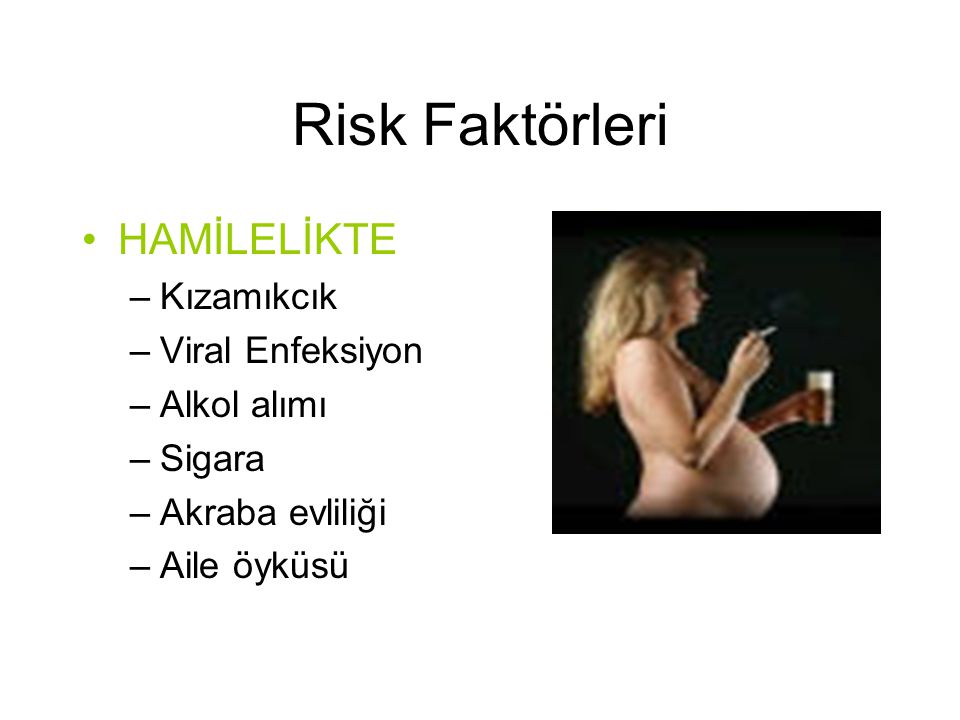 Risk Faktörleri HAMİLELİKTE Kızamıkcık Viral Enfeksiyon Alkol alımı