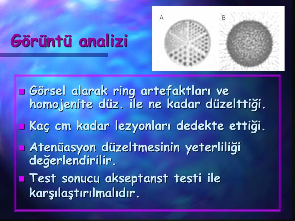 Görüntü analizi Görsel alarak ring artefaktları ve homojenite düz. ile ne kadar düzelttiği. Kaç cm kadar lezyonları dedekte ettiği.