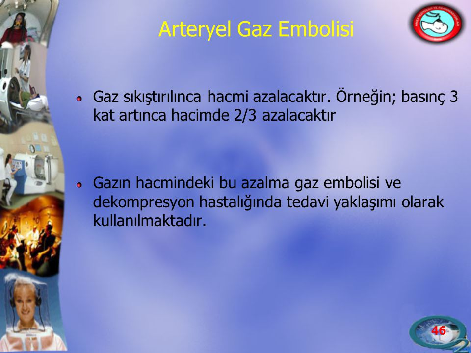 Arteryel Gaz Embolisi Gaz sıkıştırılınca hacmi azalacaktır. Örneğin; basınç 3 kat artınca hacimde 2/3 azalacaktır.