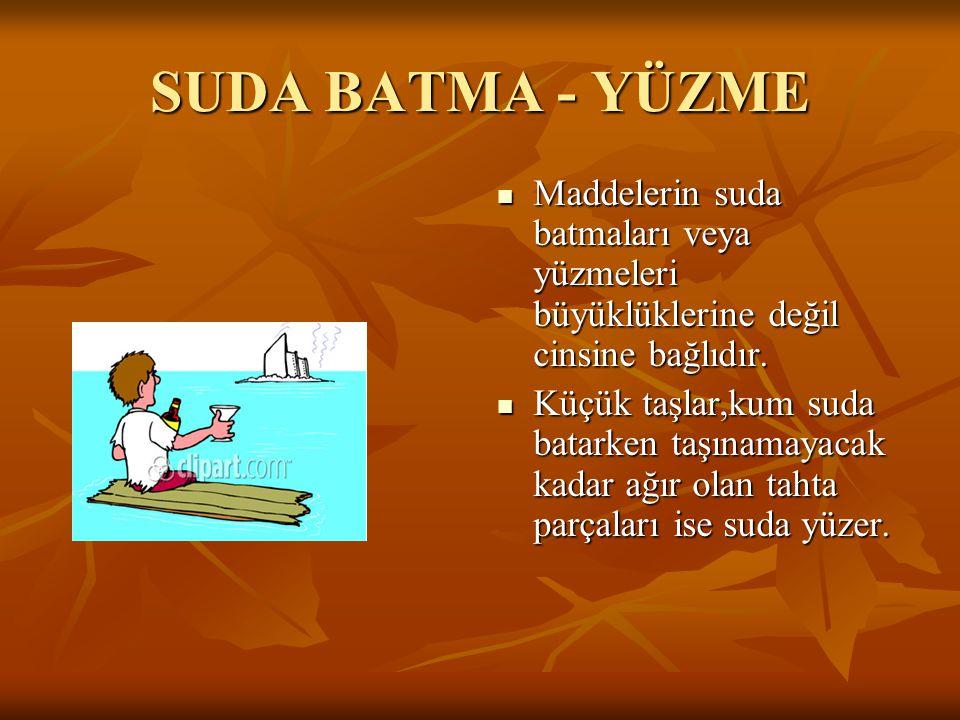 SUDA BATMA - YÜZME Maddelerin suda batmaları veya yüzmeleri büyüklüklerine değil cinsine bağlıdır.