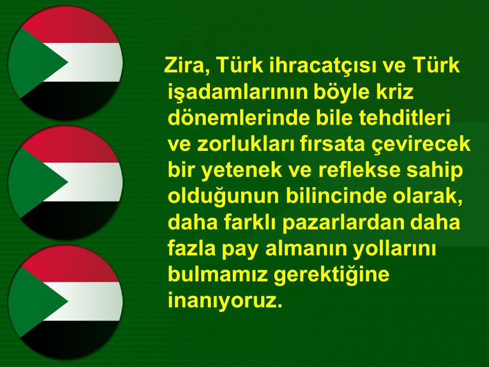 Zira, Türk ihracatçısı ve Türk işadamlarının böyle kriz dönemlerinde bile tehditleri ve zorlukları fırsata çevirecek bir yetenek ve reflekse sahip olduğunun bilincinde olarak, daha farklı pazarlardan daha fazla pay almanın yollarını bulmamız gerektiğine inanıyoruz.