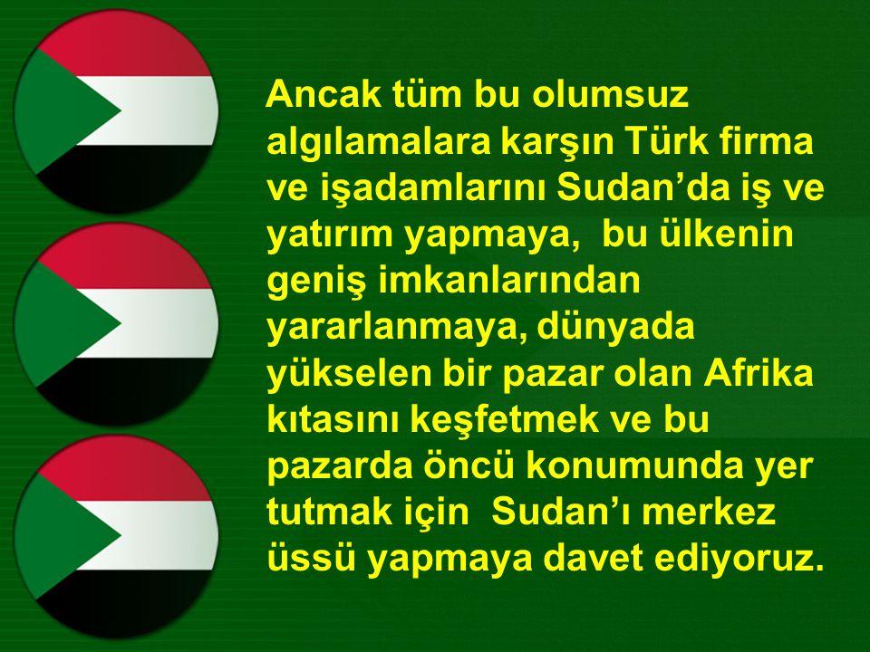 Ancak tüm bu olumsuz algılamalara karşın Türk firma ve işadamlarını Sudan'da iş ve yatırım yapmaya, bu ülkenin geniş imkanlarından yararlanmaya, dünyada yükselen bir pazar olan Afrika kıtasını keşfetmek ve bu pazarda öncü konumunda yer tutmak için Sudan'ı merkez üssü yapmaya davet ediyoruz.