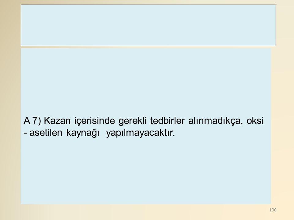 A 7) Kazan içerisinde gerekli tedbirler alınmadıkça, oksi - asetilen kaynağı yapılmayacaktır.