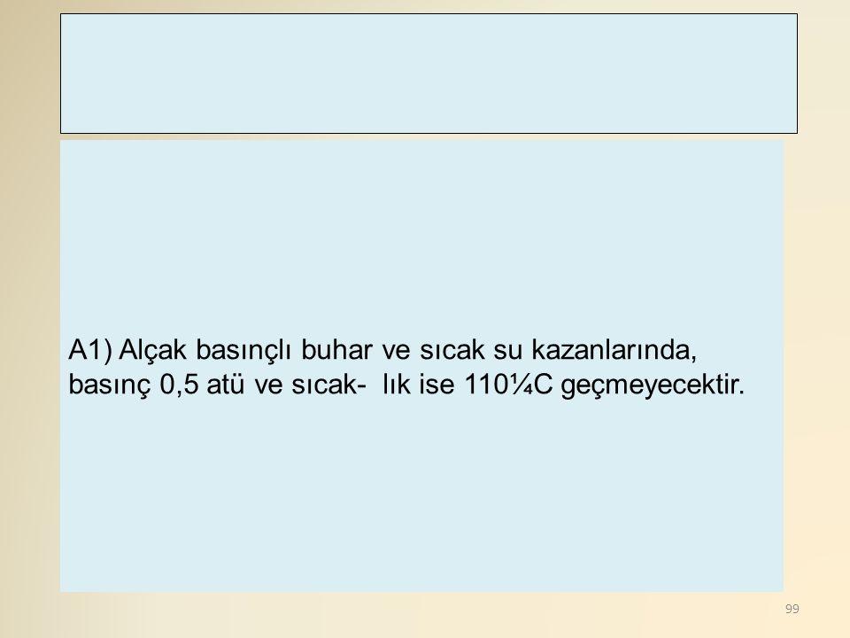 A1) Alçak basınçlı buhar ve sıcak su kazanlarında, basınç 0,5 atü ve sıcak- lık ise 110¼C geçmeyecektir.