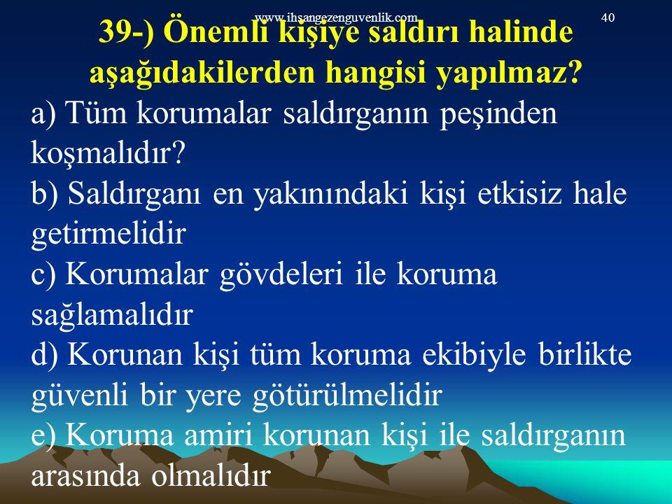 39-) Önemli kişiye saldırı halinde aşağıdakilerden hangisi yapılmaz