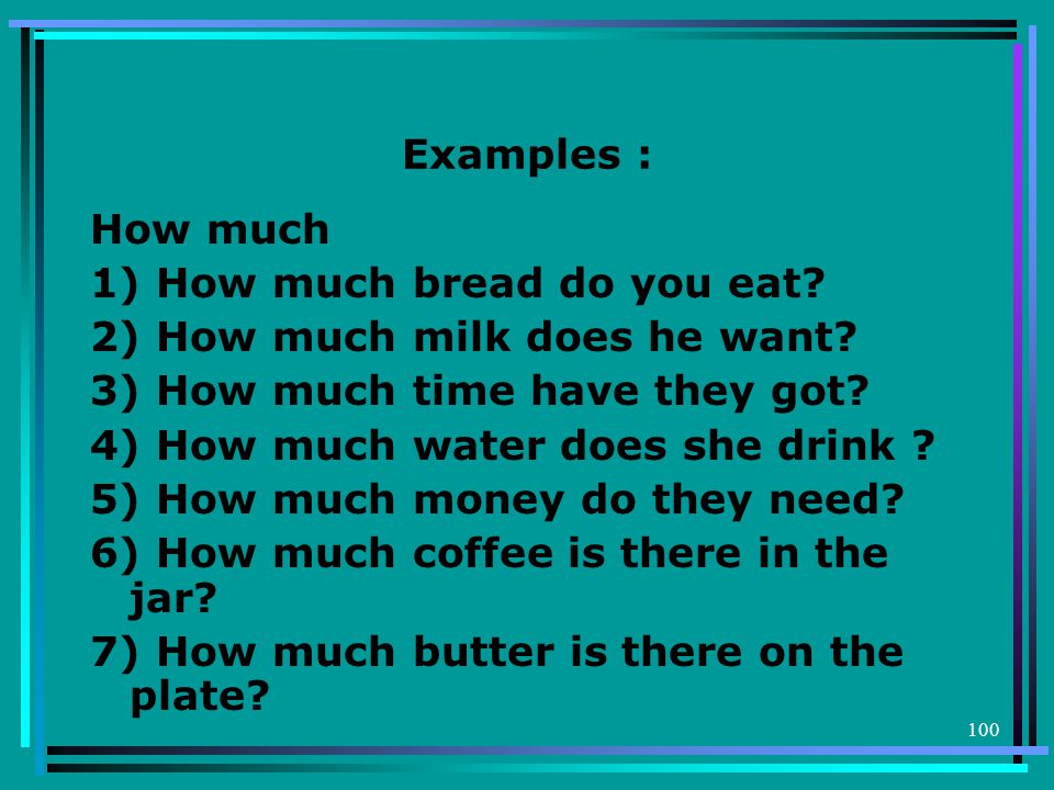 Examples : How much 1) How much bread do you eat 2) How much milk does he want 3) How much time have they got