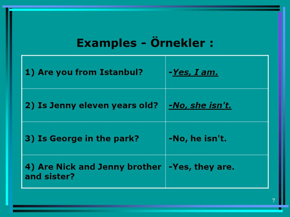 Examples - Örnekler : 1) Are you from Istanbul -Yes, I am.