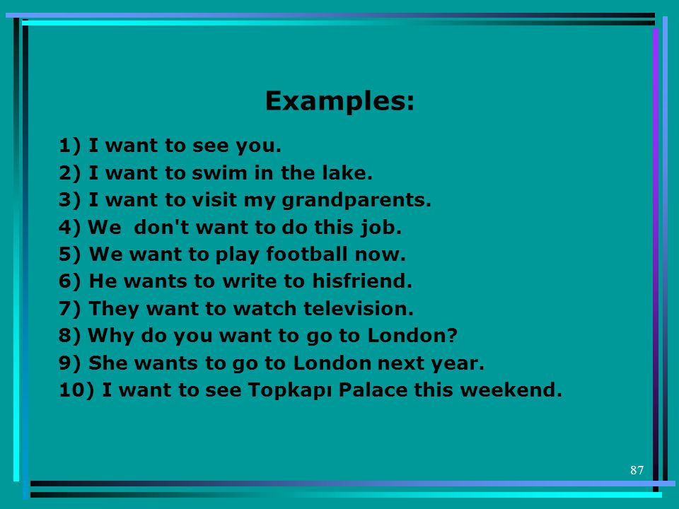 Examples: 1) I want to see you. 2) I want to swim in the lake.