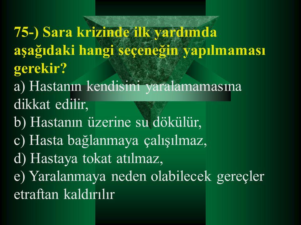 75-) Sara krizinde ilk yardımda aşağıdaki hangi seçeneğin yapılmaması gerekir