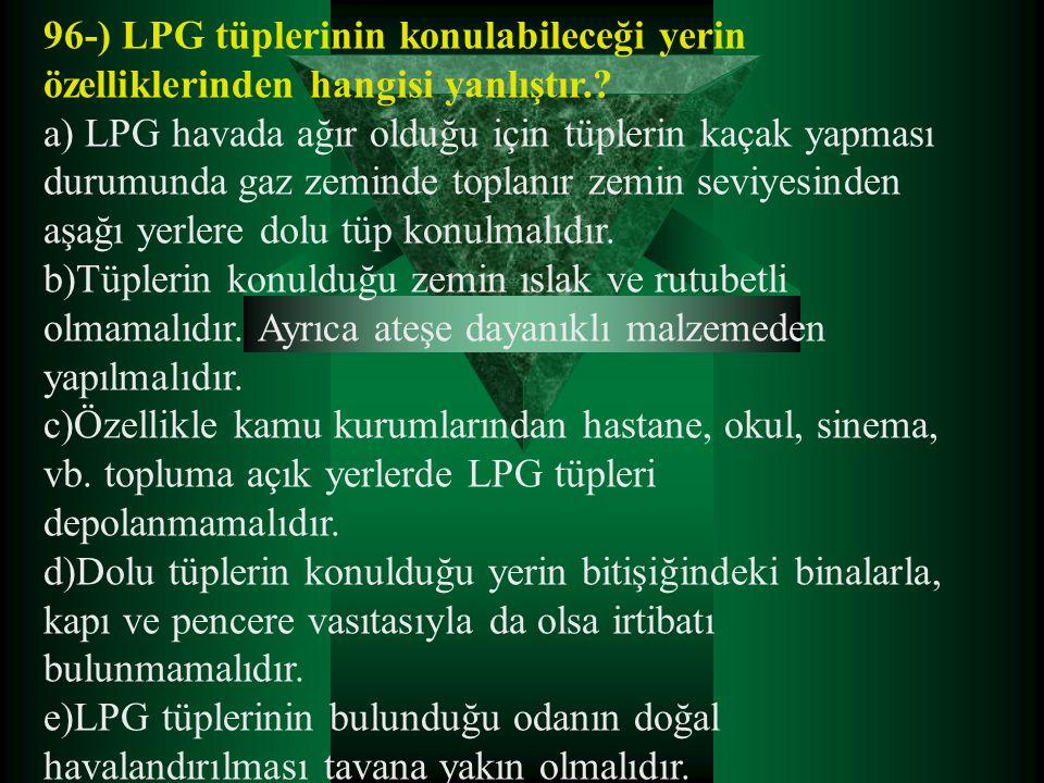 96-) LPG tüplerinin konulabileceği yerin özelliklerinden hangisi yanlıştır.