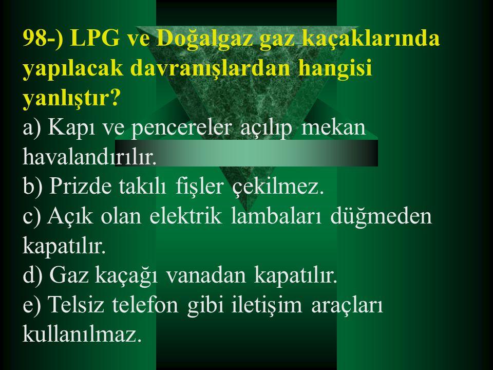 98-) LPG ve Doğalgaz gaz kaçaklarında yapılacak davranışlardan hangisi yanlıştır