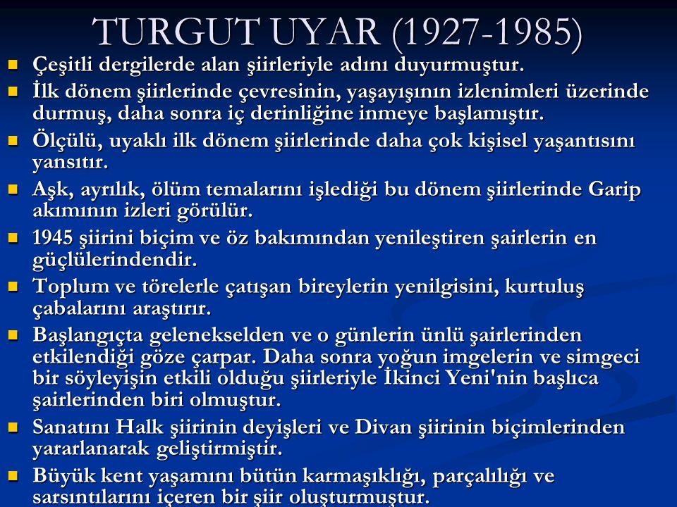 TURGUT UYAR (1927-1985) Çeşitli dergilerde alan şiirleriyle adını duyurmuştur.