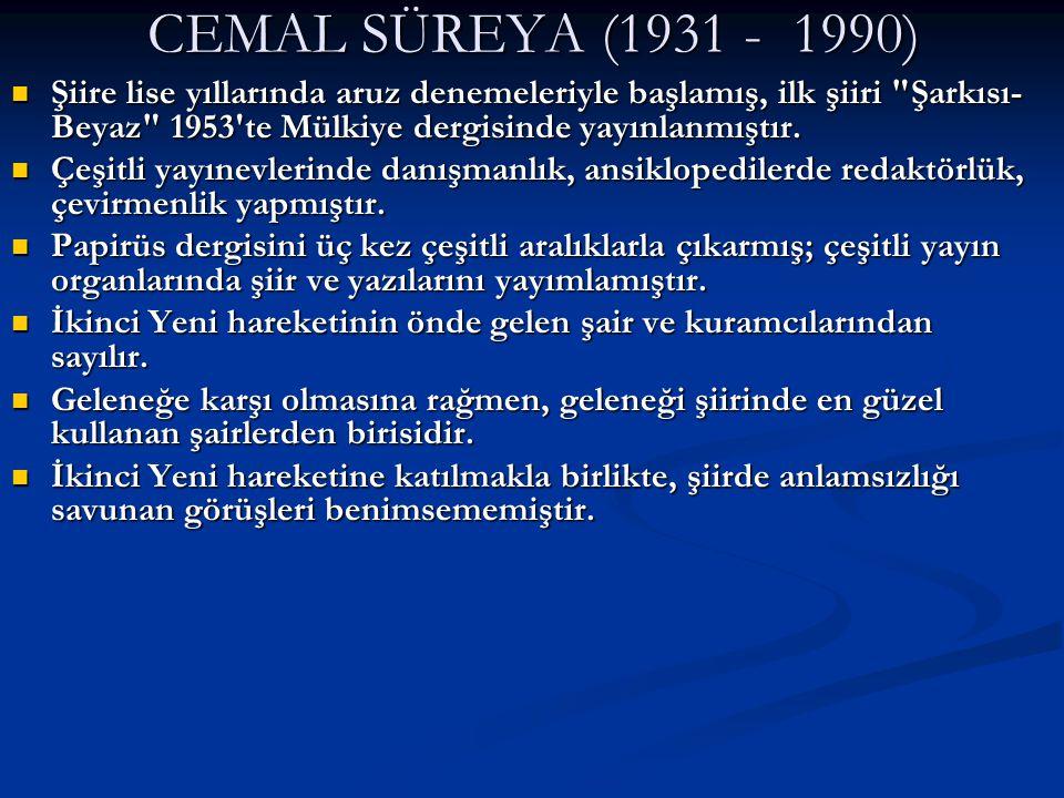 CEMAL SÜREYA (1931 - 1990) Şiire lise yıllarında aruz denemeleriyle başlamış, ilk şiiri Şarkısı-Beyaz 1953 te Mülkiye dergisinde yayınlanmıştır.
