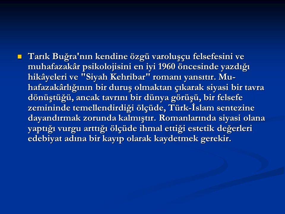 Tarık Buğra nın kendine özgü varoluşçu felsefesini ve muhafazakâr psikolojisini en iyi 1960 öncesinde yazdığı hikâyeleri ve Siyah Kehribar romanı yansıtır.