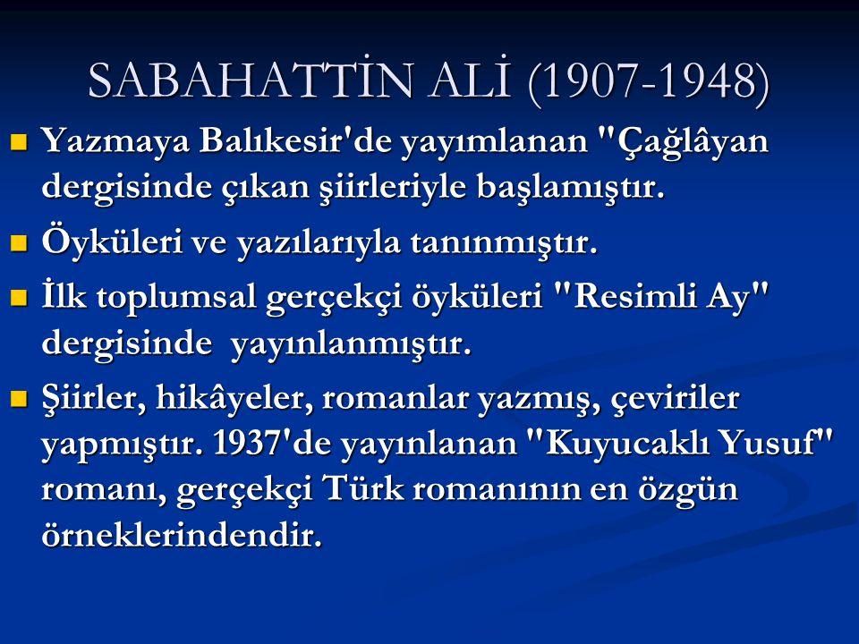 SABAHATTİN ALİ (1907-1948) Yazmaya Balıkesir de yayımlanan Çağlâyan dergisinde çıkan şiirleriyle başlamıştır.
