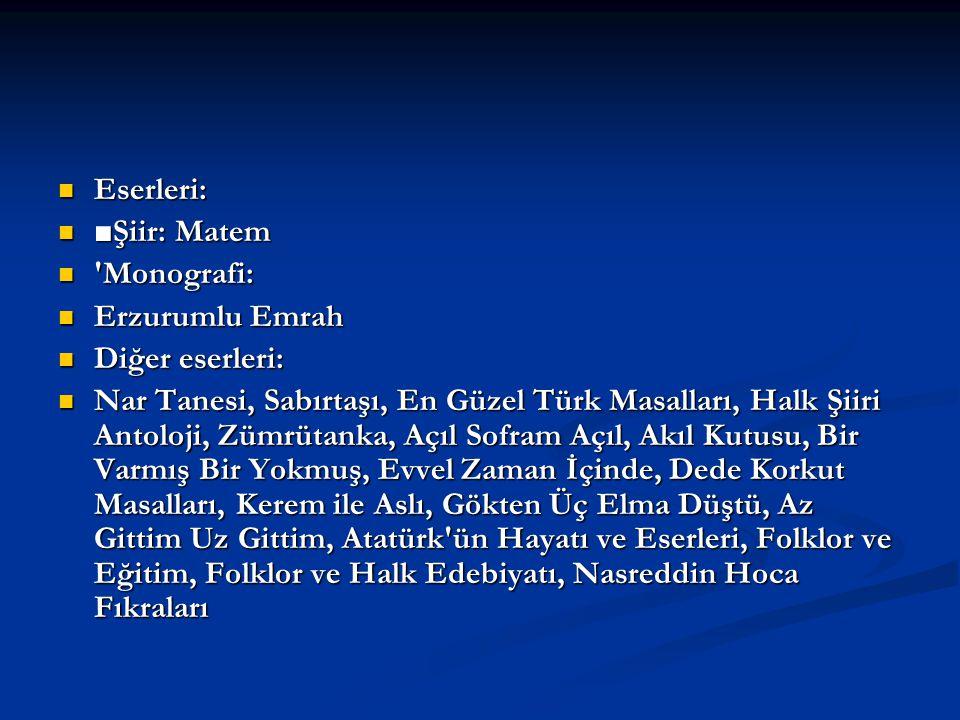 Eserleri: ■Şiir: Matem. Monografi: Erzurumlu Emrah. Diğer eserleri: