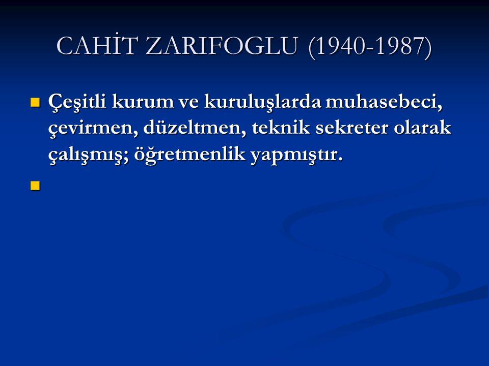 CAHİT ZARIFOGLU (1940-1987) Çeşitli kurum ve kuruluşlarda muhasebeci, çevirmen, düzeltmen, teknik sekreter olarak çalışmış; öğretmenlik yapmıştır.