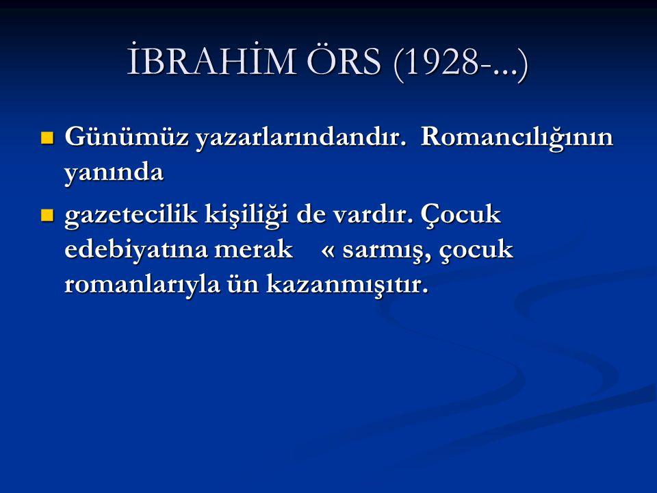 İBRAHİM ÖRS (1928-...) Günümüz yazarlarındandır. Romancılığının yanında.