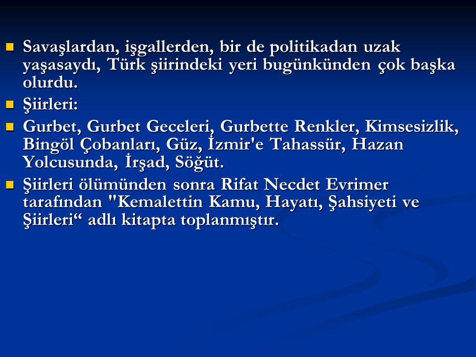 Savaşlardan, işgallerden, bir de politikadan uzak yaşasaydı, Türk şiirindeki yeri bugünkünden çok başka olurdu.