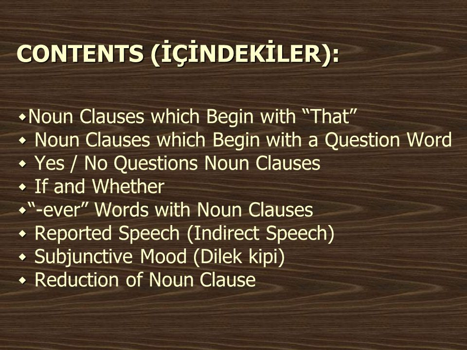 CONTENTS (İÇİNDEKİLER): ۰Noun Clauses which Begin with That ۰ Noun Clauses which Begin with a Question Word ۰ Yes / No Questions Noun Clauses ۰ If and Whether ۰ -ever Words with Noun Clauses ۰ Reported Speech (Indirect Speech) ۰ Subjunctive Mood (Dilek kipi) ۰ Reduction of Noun Clause