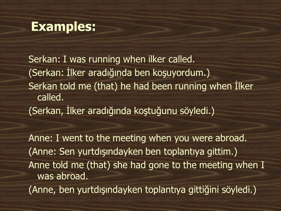 Examples: Serkan: I was running when ilker called.