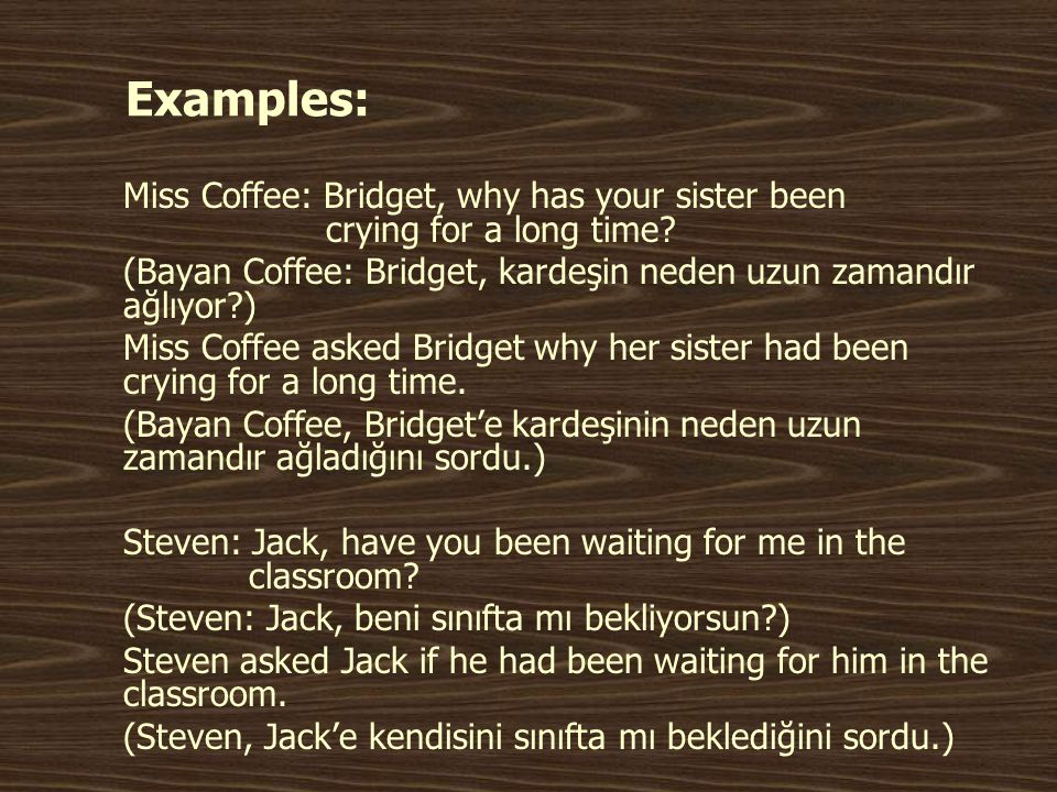 Examples: Miss Coffee: Bridget, why has your sister been crying for a long time
