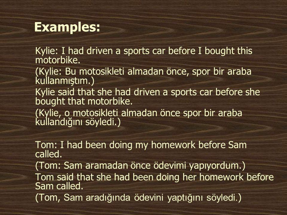 Examples: Kylie: I had driven a sports car before I bought this motorbike. (Kylie: Bu motosikleti almadan önce, spor bir araba kullanmıştım.)