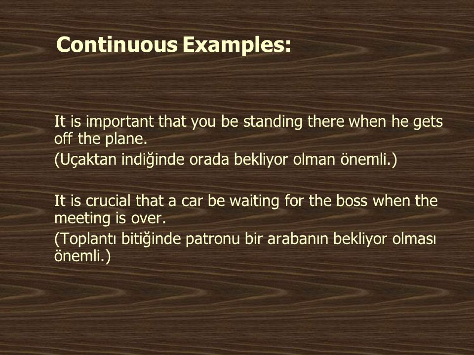 Continuous Examples: It is important that you be standing there when he gets off the plane. (Uçaktan indiğinde orada bekliyor olman önemli.)