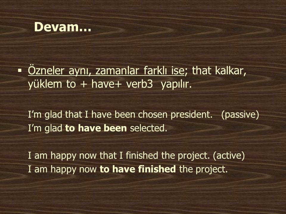 Devam… Özneler aynı, zamanlar farklı ise; that kalkar, yüklem to + have+ verb3 yapılır. I'm glad that I have been chosen president. (passive)