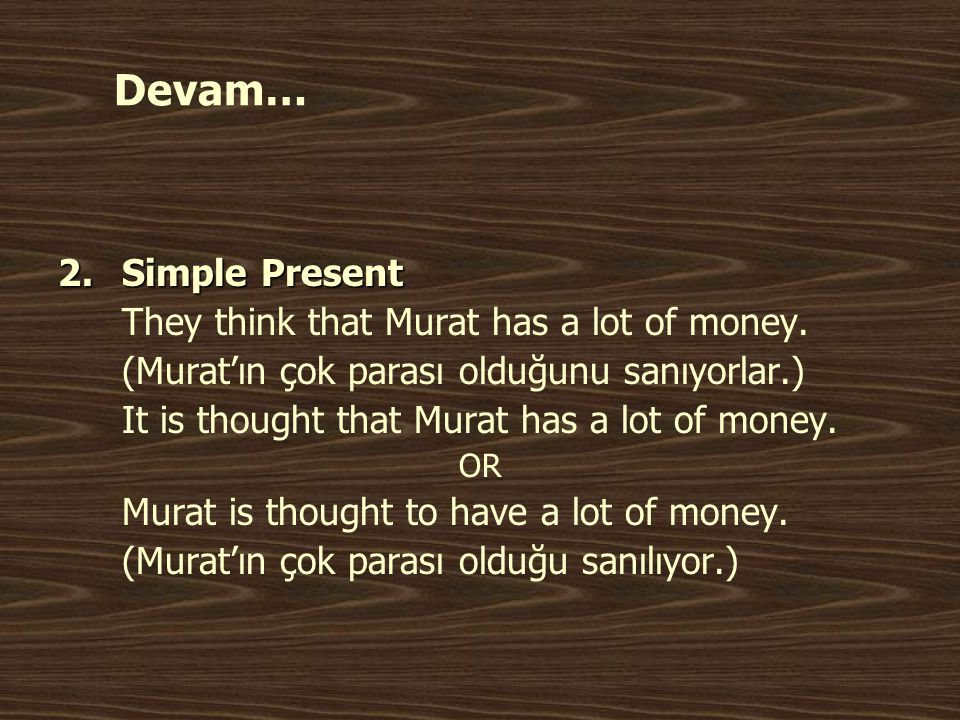 Devam… Simple Present They think that Murat has a lot of money.